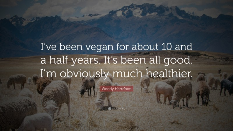 """Woody Harrelson Quote: """"I've been vegan for about 10 and a half years. It's been all good. I'm obviously much healthier."""""""