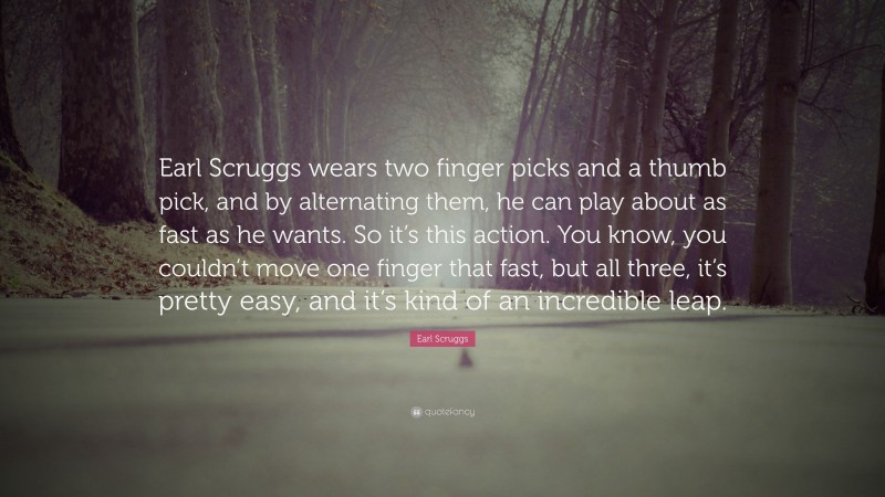 """Earl Scruggs Quote: """"Earl Scruggs wears two finger picks and a thumb pick, and by alternating them, he can play about as fast as he wants. So it's this action. You know, you couldn't move one finger that fast, but all three, it's pretty easy, and it's kind of an incredible leap."""""""