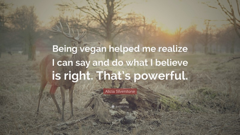 """Alicia Silverstone Quote: """"Being vegan helped me realize I can say and do what I believe is right. That's powerful."""""""