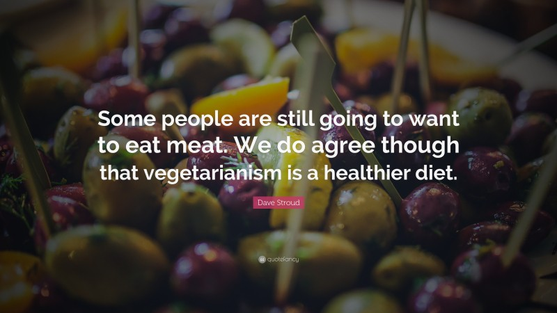 """Dave Stroud Quote: """"Some people are still going to want to eat meat. We do agree though that vegetarianism is a healthier diet."""""""