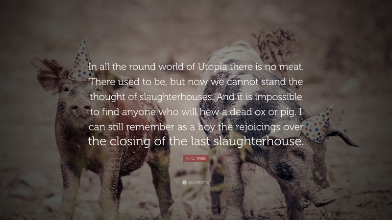 """H. G. Wells Quote: """"In all the round world of Utopia there is no meat. There used to be, but now we cannot stand the thought of slaughterhouses. And it is impossible to find anyone who will hew a dead ox or pig. I can still remember as a boy the rejoicings over the closing of the last slaughterhouse."""""""