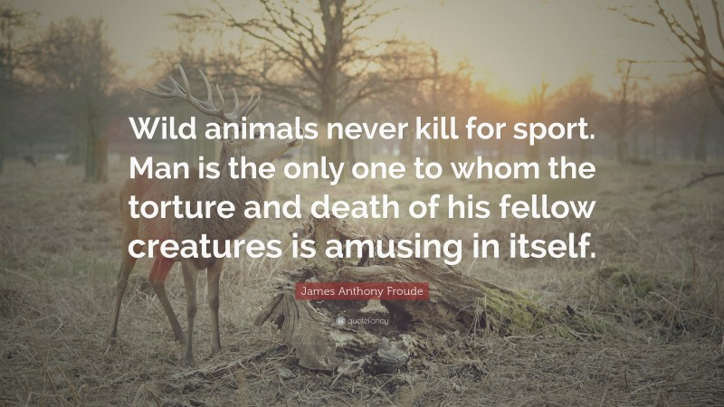 """James Anthony Froude Quote: """"Wild animals never kill for sport. Man is the only one to whom the torture and death of his fellow creatures is amusing in itself."""""""