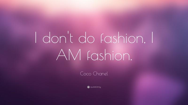 "Coco Chanel Quote: ""I don't do fashion, I AM fashion."""