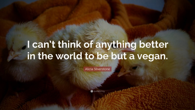 """Alicia Silverstone Quote: """"I can't think of anything better in the world to be but a vegan."""""""