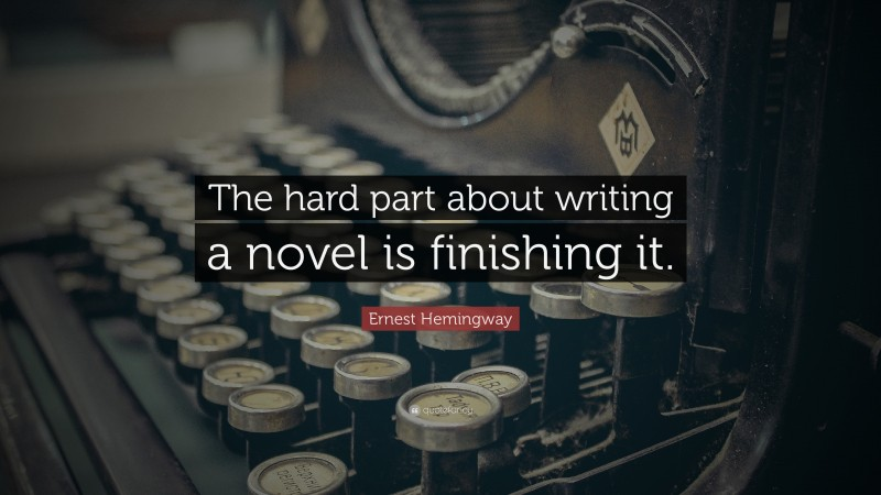 "Ernest Hemingway Quote: ""The hard part about writing a novel is finishing it."""