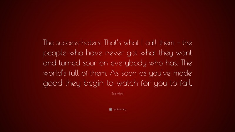 """Zoe Akins Quote: """"The success-haters. That's what I call them – the people who have never got what they want and turned sour on everybody who has. The world's full of them. As soon as you've made good they begin to watch for you to fail."""""""