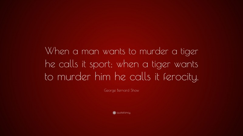 """George Bernard Shaw Quote: """"When a man wants to murder a tiger he calls it sport; when a tiger wants to murder him he calls it ferocity."""""""