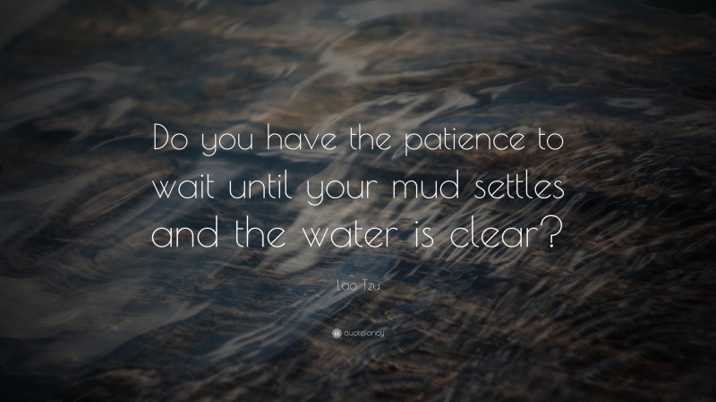 """Lao Tzu Quote: """"Do you have the patience to wait until your mud settles and the water is clear?"""""""