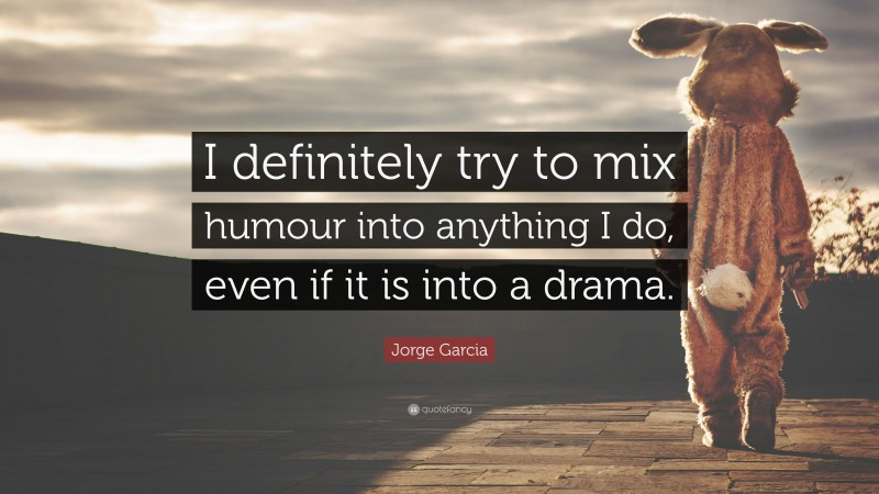 """Jorge Garcia Quote: """"I definitely try to mix humour into anything I do, even if it is into a drama."""""""