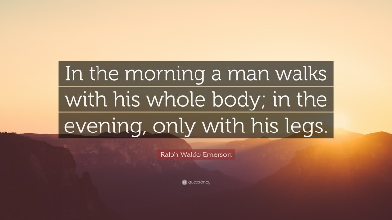 """Ralph Waldo Emerson Quote: """"In the morning a man walks with his whole body; in the evening, only with his legs."""""""