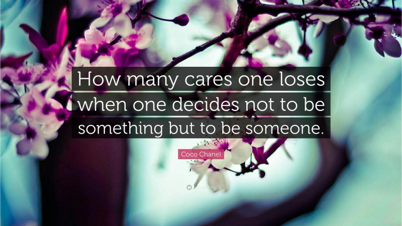 """Coco Chanel Quote: """"How many cares one loses when one decides not to be something but to be someone."""""""