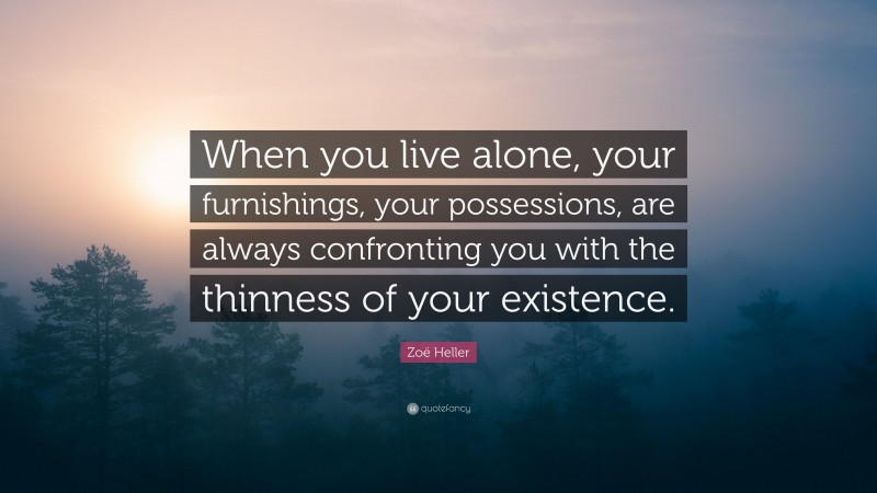 """Zoë Heller Quote: """"When you live alone, your furnishings, your possessions, are always confronting you with the thinness of your existence."""""""