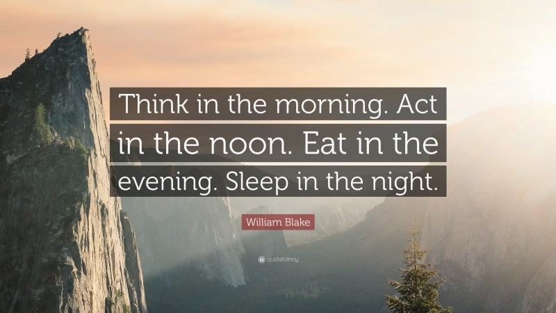 """William Blake Quote: """"Think in the morning. Act in the noon. Eat in the evening. Sleep in the night."""""""