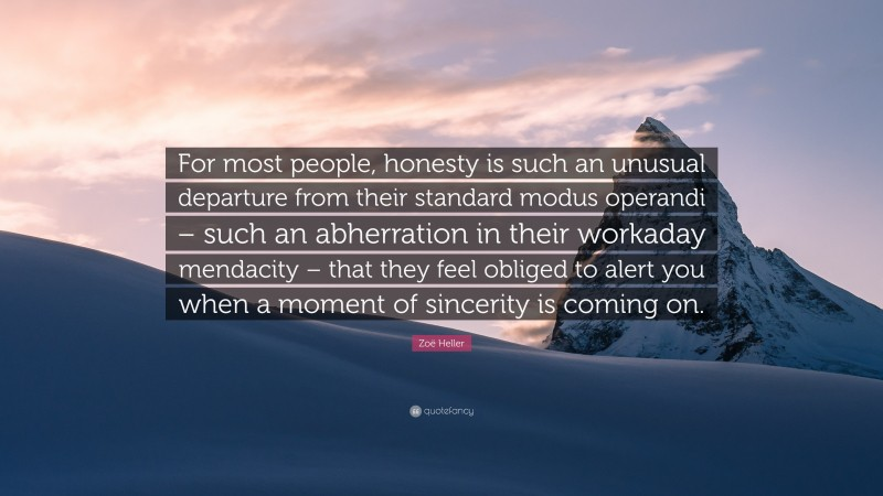 """Zoë Heller Quote: """"For most people, honesty is such an unusual departure from their standard modus operandi – such an abherration in their workaday mendacity – that they feel obliged to alert you when a moment of sincerity is coming on."""""""