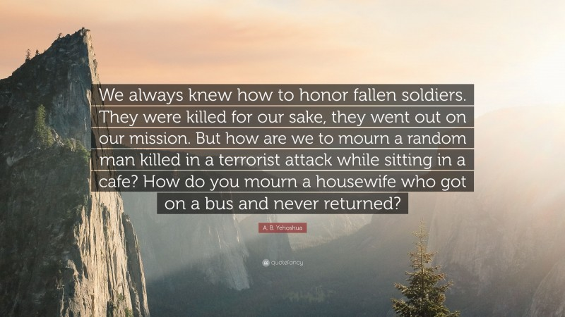 """A. B. Yehoshua Quote: """"We always knew how to honor fallen soldiers. They were killed for our sake, they went out on our mission. But how are we to mourn a random man killed in a terrorist attack while sitting in a cafe? How do you mourn a housewife who got on a bus and never returned?"""""""