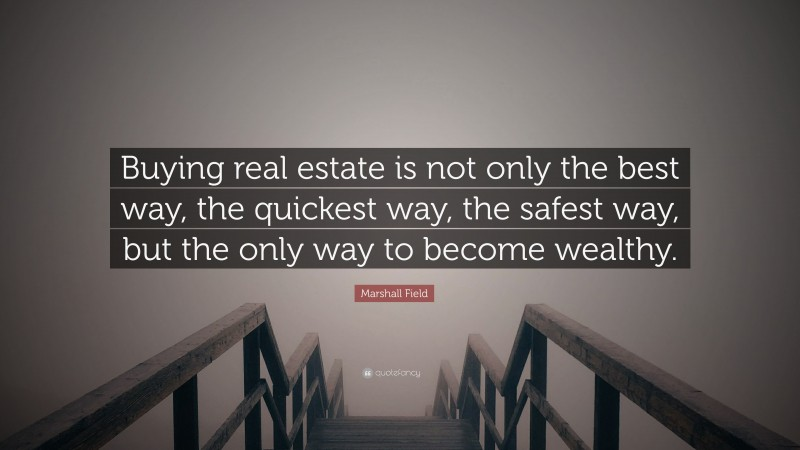 """Marshall Field Quote: """"Buying real estate is not only the best way, the quickest way, the safest way, but the only way to become wealthy."""""""
