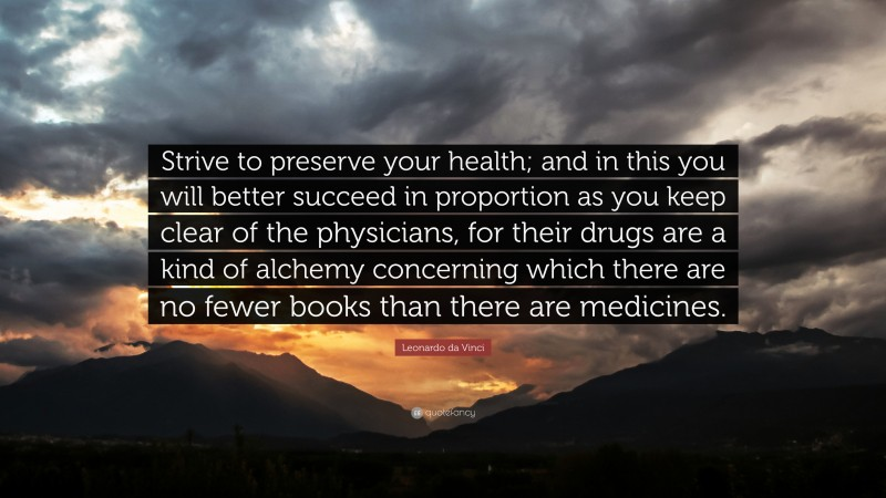 """Book Quotes: """"Strive to preserve your health; and in this you will better succeed in proportion as you keep clear of the physicians, for their drugs are a kind of alchemy concerning which there are no fewer books than there are medicines."""" — Leonardo da Vinci"""