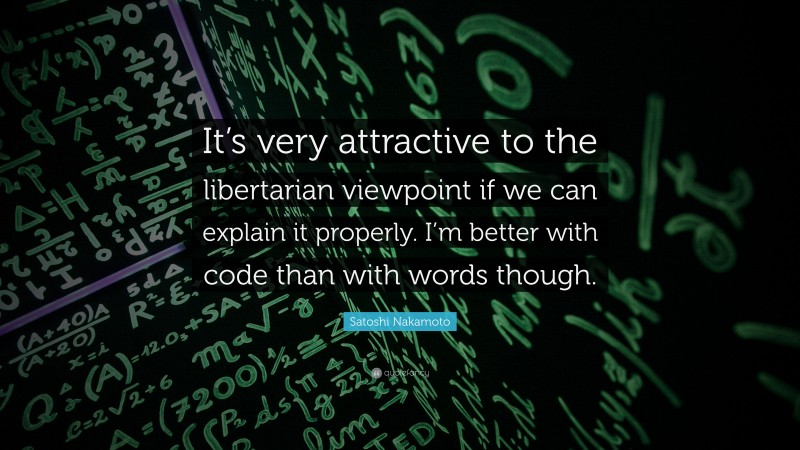 """Satoshi Nakamoto Quote: """"It's very attractive to the libertarian viewpoint if we can explain it properly. I'm better with code than with words though."""""""