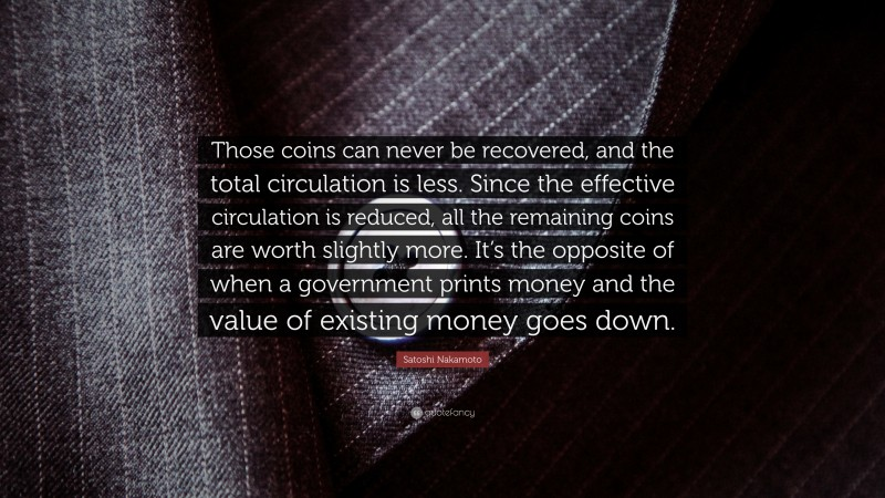 """Satoshi Nakamoto Quote: """"Those coins can never be recovered, and the total circulation is less. Since the effective circulation is reduced, all the remaining coins are worth slightly more. It's the opposite of when a government prints money and the value of existing money goes down."""""""