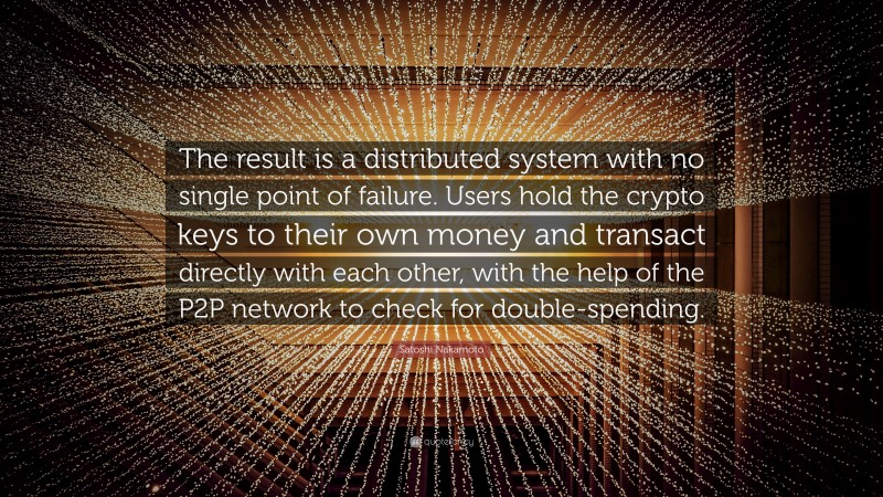 """Satoshi Nakamoto Quote: """"The result is a distributed system with no single point of failure. Users hold the crypto keys to their own money and transact directly with each other, with the help of the P2P network to check for double-spending."""""""