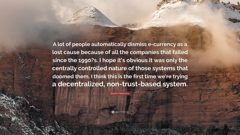 """Satoshi Nakamoto Quote: """"A lot of people automatically dismiss e-currency as a lost cause because of all the companies that failed since the 1990?s. I hope it's obvious it was only the centrally controlled nature of those systems that doomed them. I think this is the first time we're trying a decentralized, non-trust-based system."""""""
