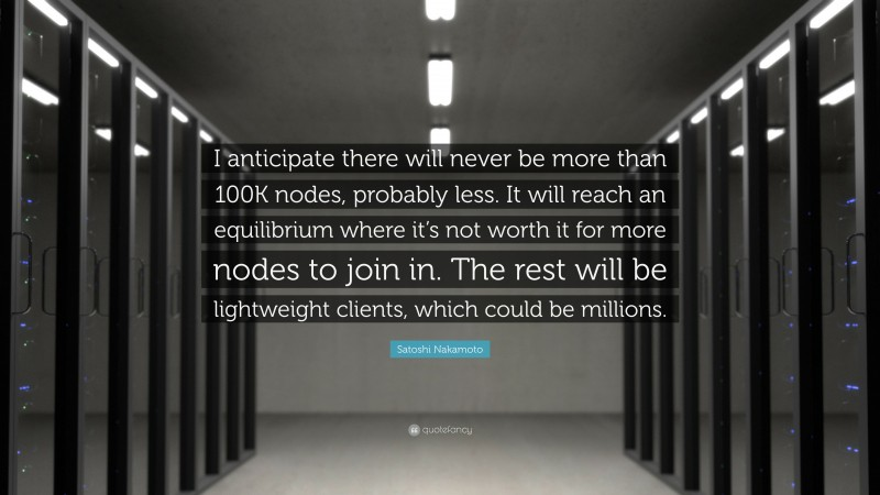 """Satoshi Nakamoto Quote: """"I anticipate there will never be more than 100K nodes, probably less. It will reach an equilibrium where it's not worth it for more nodes to join in. The rest will be lightweight clients, which could be millions."""""""