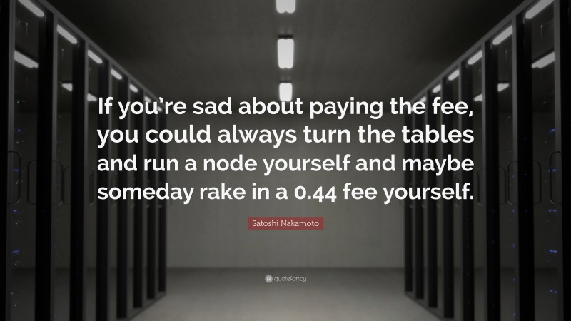 """Satoshi Nakamoto Quote: """"If you're sad about paying the fee, you could always turn the tables and run a node yourself and maybe someday rake in a 0.44 fee yourself."""""""