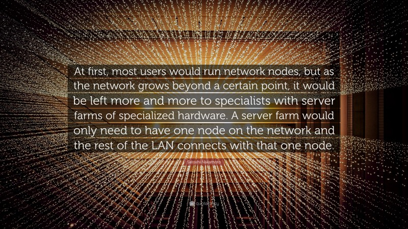 """Satoshi Nakamoto Quote: """"At first, most users would run network nodes, but as the network grows beyond a certain point, it would be left more and more to specialists with server farms of specialized hardware. A server farm would only need to have one node on the network and the rest of the LAN connects with that one node."""""""
