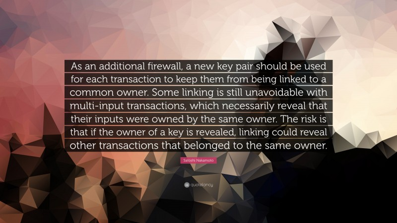 """Satoshi Nakamoto Quote: """"As an additional firewall, a new key pair should be used for each transaction to keep them from being linked to a common owner. Some linking is still unavoidable with multi-input transactions, which necessarily reveal that their inputs were owned by the same owner. The risk is that if the owner of a key is revealed, linking could reveal other transactions that belonged to the same owner."""""""
