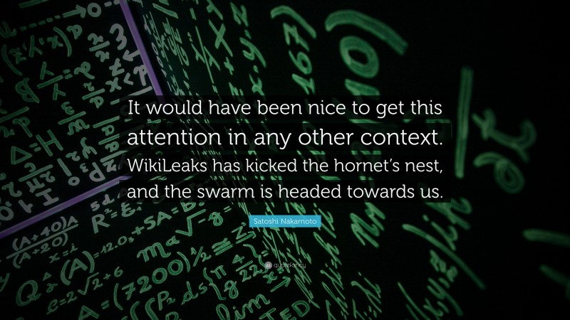 """Satoshi Nakamoto Quote: """"It would have been nice to get this attention in any other context. WikiLeaks has kicked the hornet's nest, and the swarm is headed towards us."""""""