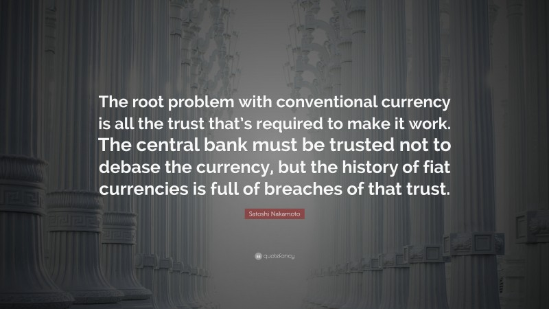 """Satoshi Nakamoto Quote: """"The root problem with conventional currency is all the trust that's required to make it work. The central bank must be trusted not to debase the currency, but the history of fiat currencies is full of breaches of that trust."""""""