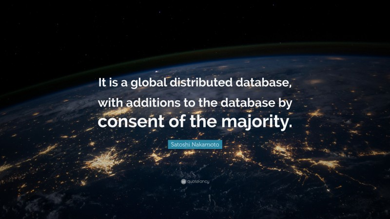 """Satoshi Nakamoto Quote: """"It is a global distributed database, with additions to the database by consent of the majority."""""""