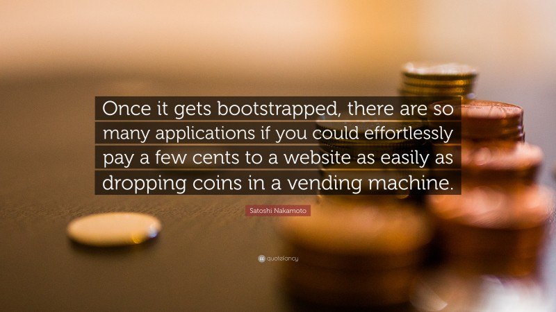 """Satoshi Nakamoto Quote: """"Once it gets bootstrapped, there are so many applications if you could effortlessly pay a few cents to a website as easily as dropping coins in a vending machine."""""""