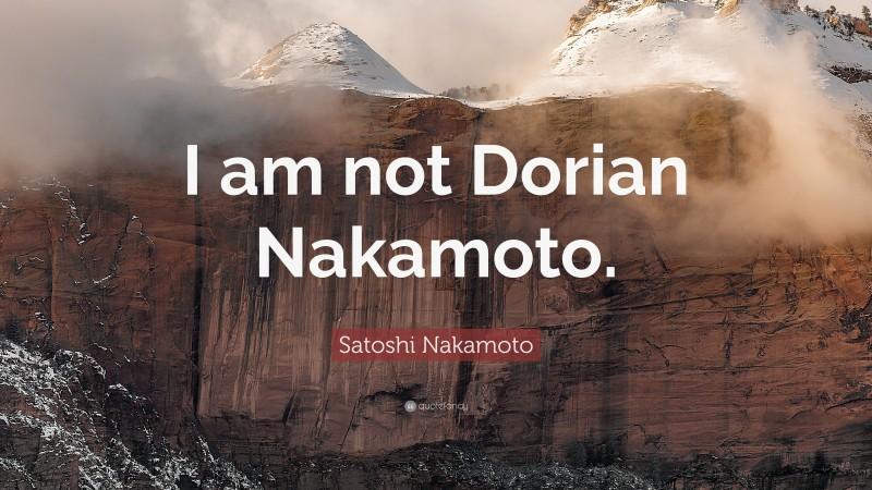 "Satoshi Nakamoto Quote: ""I am not Dorian Nakamoto."""