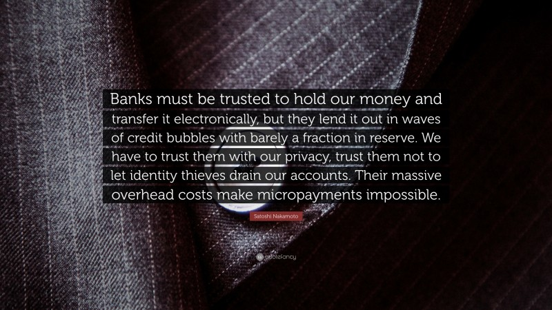 """Satoshi Nakamoto Quote: """"Banks must be trusted to hold our money and transfer it electronically, but they lend it out in waves of credit bubbles with barely a fraction in reserve. We have to trust them with our privacy, trust them not to let identity thieves drain our accounts. Their massive overhead costs make micropayments impossible."""""""