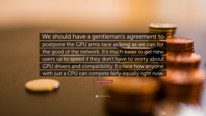 """Satoshi Nakamoto Quote: """"We should have a gentleman's agreement to postpone the GPU arms race as long as we can for the good of the network. It's much easer to get new users up to speed if they don't have to worry about GPU drivers and compatibility. It's nice how anyone with just a CPU can compete fairly equally right now."""""""