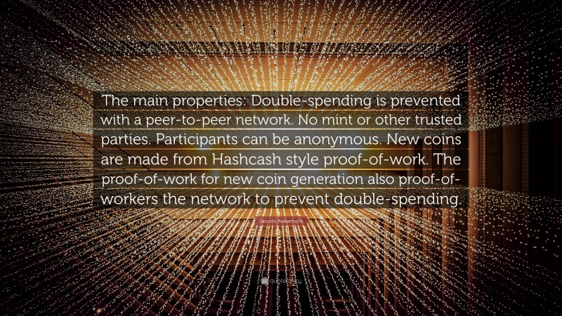 """Satoshi Nakamoto Quote: """"The main properties: Double-spending is prevented with a peer-to-peer network. No mint or other trusted parties. Participants can be anonymous. New coins are made from Hashcash style proof-of-work. The proof-of-work for new coin generation also proof-of-workers the network to prevent double-spending."""""""