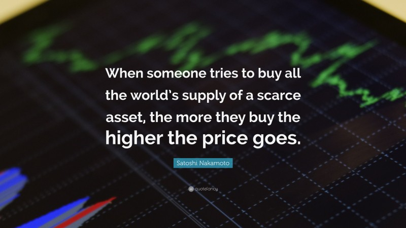 """Satoshi Nakamoto Quote: """"When someone tries to buy all the world's supply of a scarce asset, the more they buy the higher the price goes."""""""