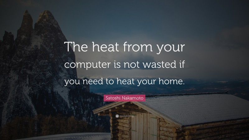 """Satoshi Nakamoto Quote: """"The heat from your computer is not wasted if you need to heat your home."""""""