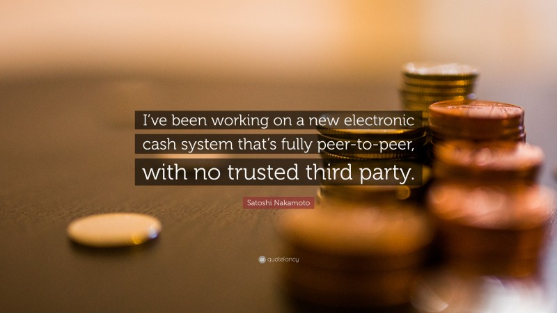 """Satoshi Nakamoto Quote: """"I've been working on a new electronic cash system that's fully peer-to-peer, with no trusted third party."""""""