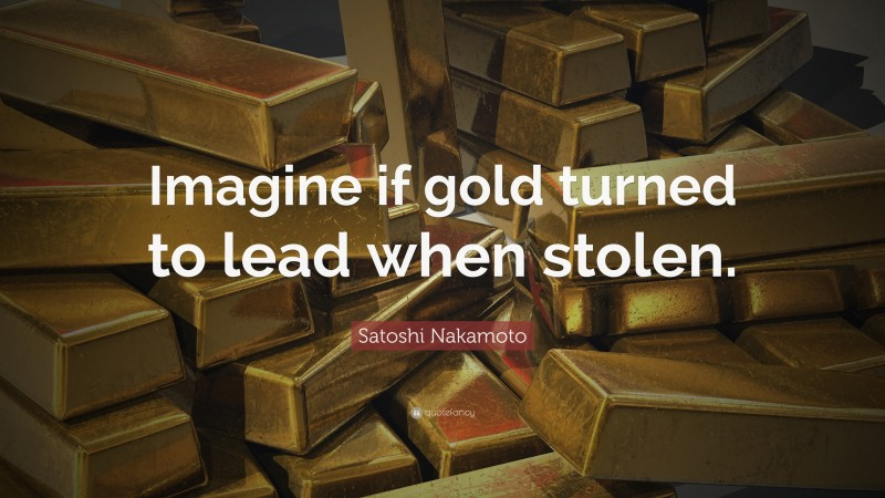 """Satoshi Nakamoto Quote: """"Imagine if gold turned to lead when stolen."""""""