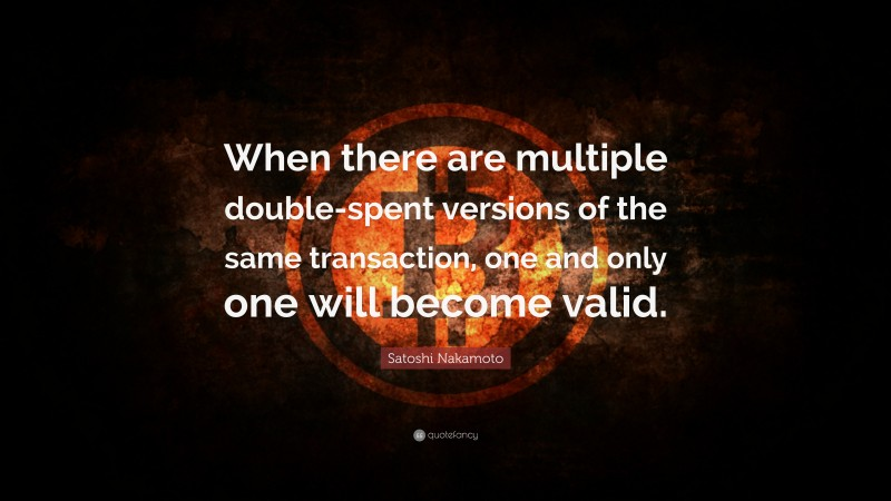 """Satoshi Nakamoto Quote: """"When there are multiple double-spent versions of the same transaction, one and only one will become valid."""""""