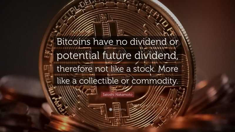 """Satoshi Nakamoto Quote: """"Bitcoins have no dividend or potential future dividend, therefore not like a stock. More like a collectible or commodity."""""""