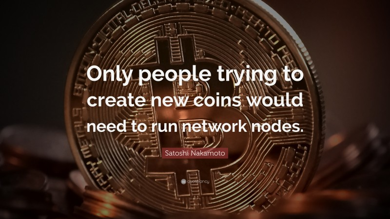"""Satoshi Nakamoto Quote: """"Only people trying to create new coins would need to run network nodes."""""""