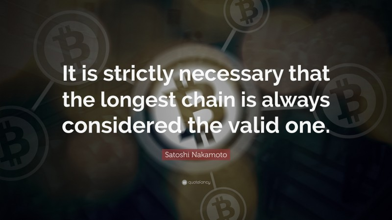 """Satoshi Nakamoto Quote: """"It is strictly necessary that the longest chain is always considered the valid one."""""""