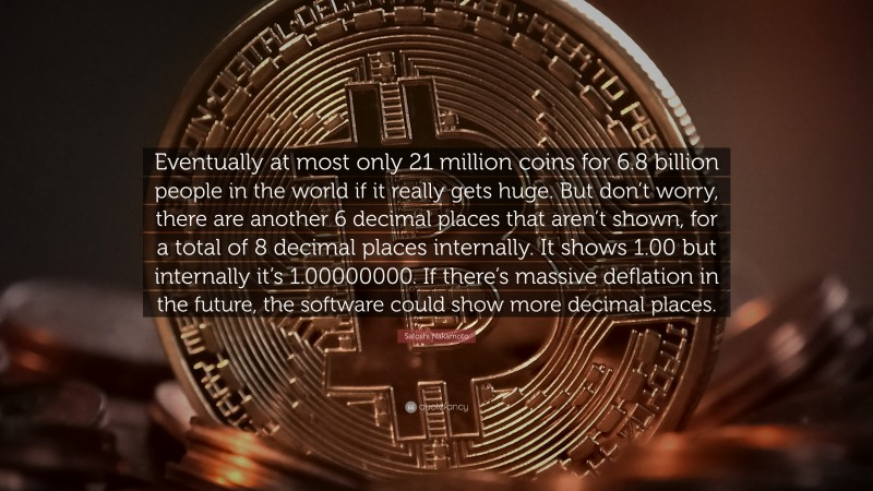 """Satoshi Nakamoto Quote: """"Eventually at most only 21 million coins for 6.8 billion people in the world if it really gets huge. But don't worry, there are another 6 decimal places that aren't shown, for a total of 8 decimal places internally. It shows 1.00 but internally it's 1.00000000. If there's massive deflation in the future, the software could show more decimal places."""""""