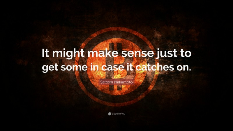 """Satoshi Nakamoto Quote: """"It might make sense just to get some in case it catches on."""""""