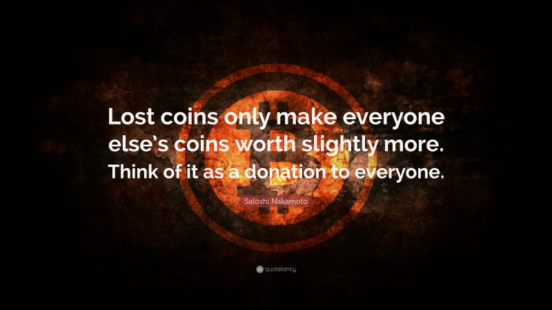 """Satoshi Nakamoto Quote: """"Lost coins only make everyone else's coins worth slightly more. Think of it as a donation to everyone."""""""