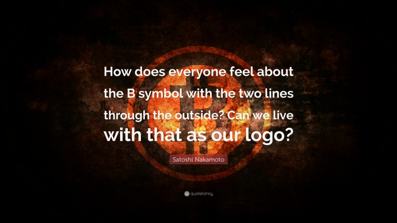 """Satoshi Nakamoto Quote: """"How does everyone feel about the B symbol with the two lines through the outside? Can we live with that as our logo?"""""""