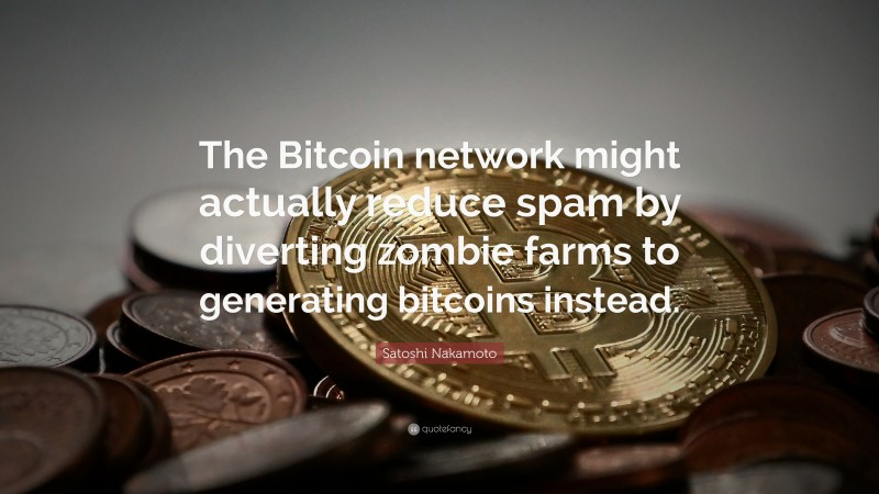 """Satoshi Nakamoto Quote: """"The Bitcoin network might actually reduce spam by diverting zombie farms to generating bitcoins instead."""""""